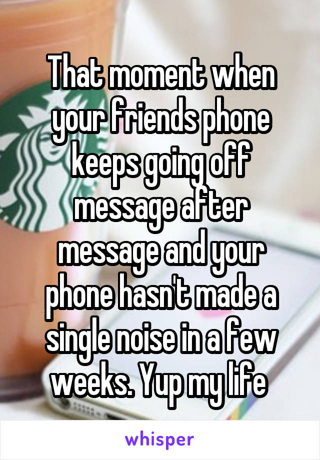 That moment when your friends phone keeps going off message after message and your phone hasn't made a single noise in a few weeks. Yup my life