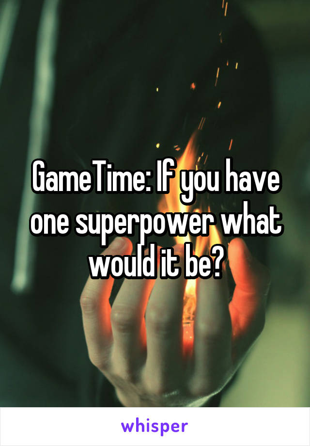 GameTime: If you have one superpower what would it be?