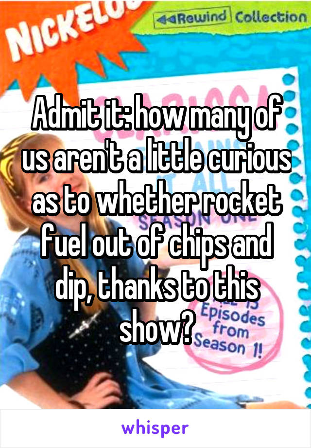 Admit it: how many of us aren't a little curious as to whether rocket fuel out of chips and dip, thanks to this show?