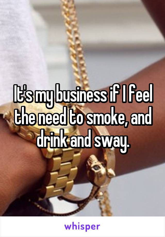 It's my business if I feel the need to smoke, and drink and sway.
