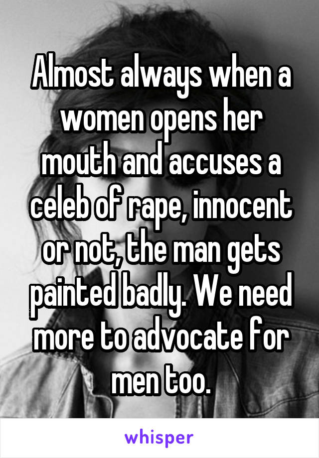 Almost always when a women opens her mouth and accuses a celeb of rape, innocent or not, the man gets painted badly. We need more to advocate for men too.