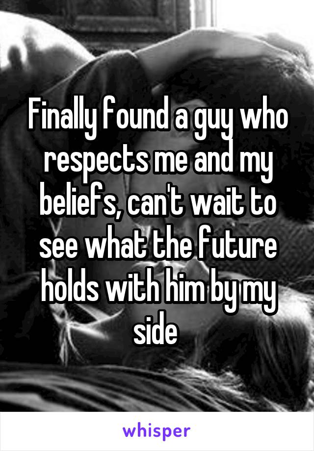 Finally found a guy who respects me and my beliefs, can't wait to see what the future holds with him by my side