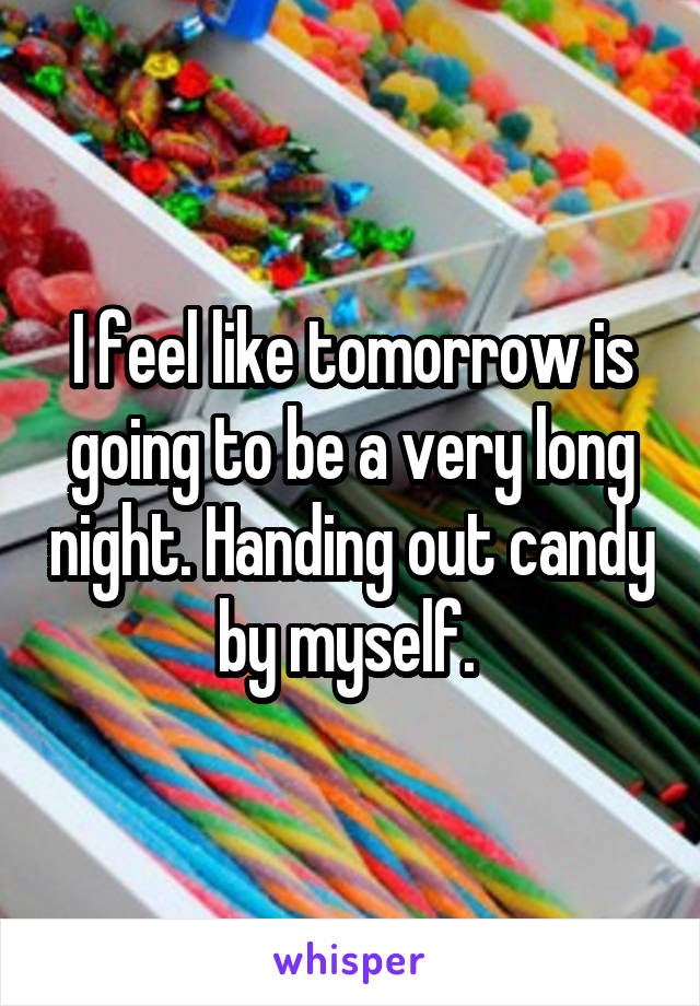 I feel like tomorrow is going to be a very long night. Handing out candy by myself.