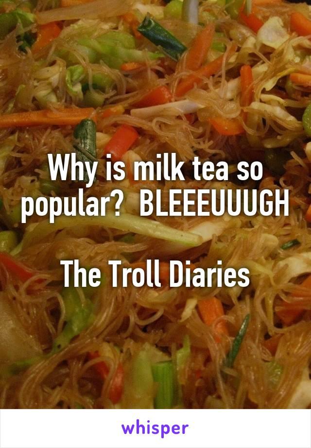 Why is milk tea so popular?  BLEEEUUUGH  The Troll Diaries