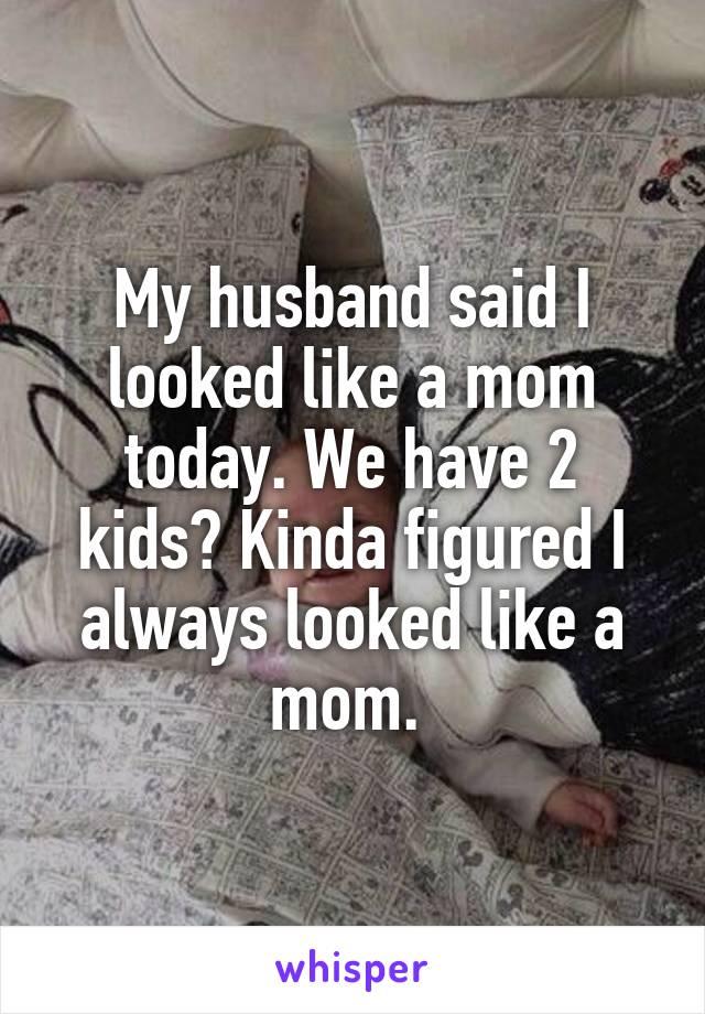 My husband said I looked like a mom today. We have 2 kids? Kinda figured I always looked like a mom.