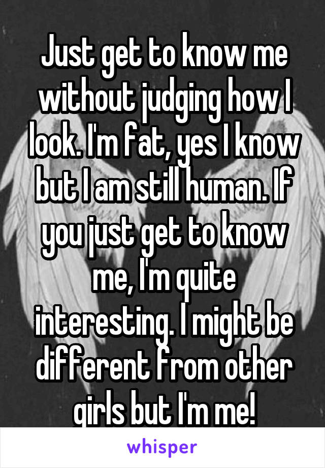 Just get to know me without judging how I look. I'm fat, yes I know but I am still human. If you just get to know me, I'm quite interesting. I might be different from other girls but I'm me!