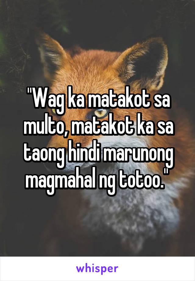 """""""Wag ka matakot sa multo, matakot ka sa taong hindi marunong magmahal ng totoo."""""""
