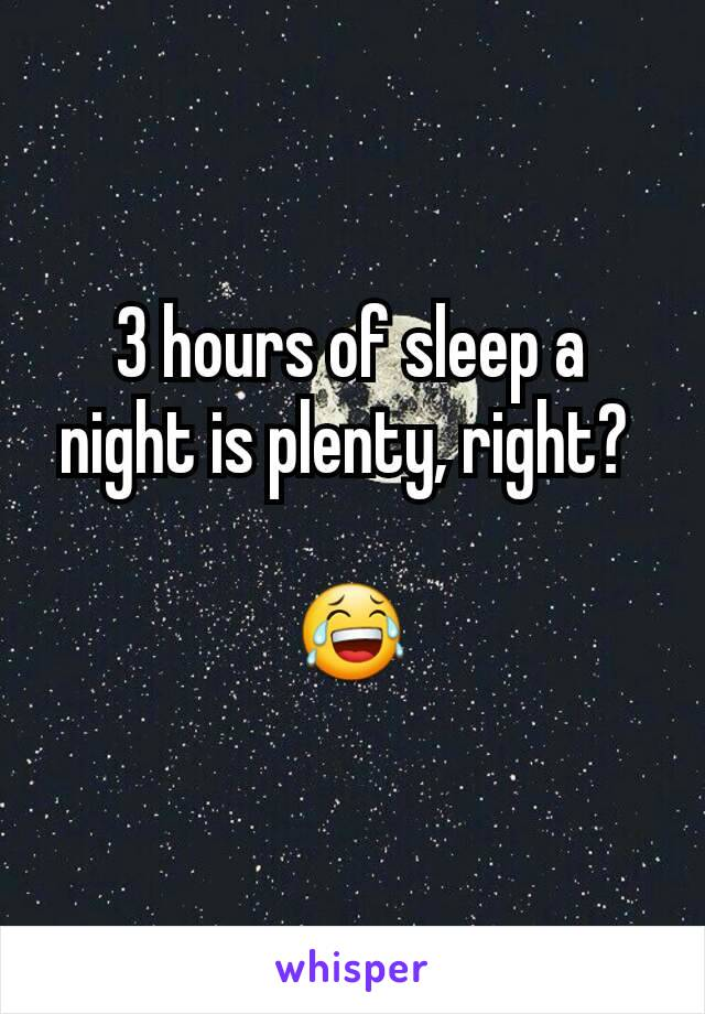3 hours of sleep a night is plenty, right?   😂