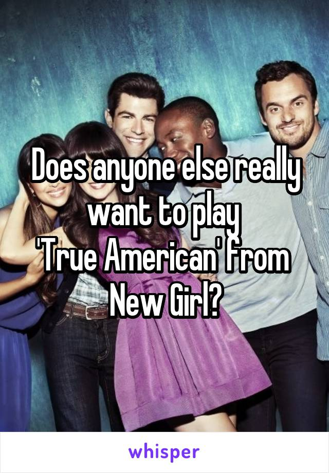 Does anyone else really want to play  'True American' from  New Girl?