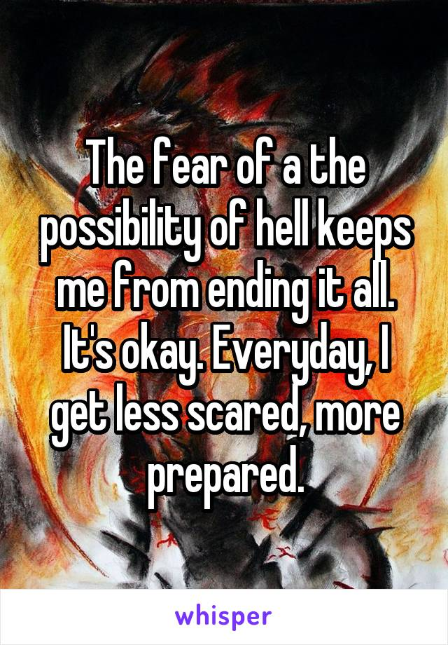 The fear of a the possibility of hell keeps me from ending it all. It's okay. Everyday, I get less scared, more prepared.