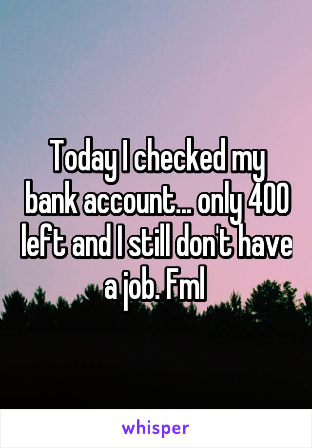 Today I checked my bank account... only 400 left and I still don't have a job. Fml