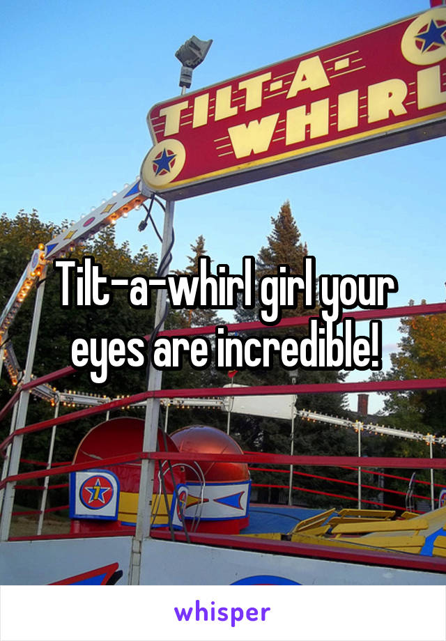Tilt-a-whirl girl your eyes are incredible!