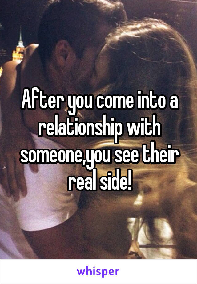 After you come into a relationship with someone,you see their real side!