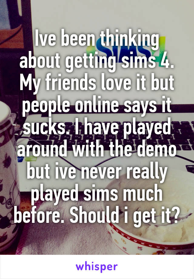 Ive been thinking about getting sims 4. My friends love it but people online says it sucks. I have played around with the demo but ive never really played sims much before. Should i get it?