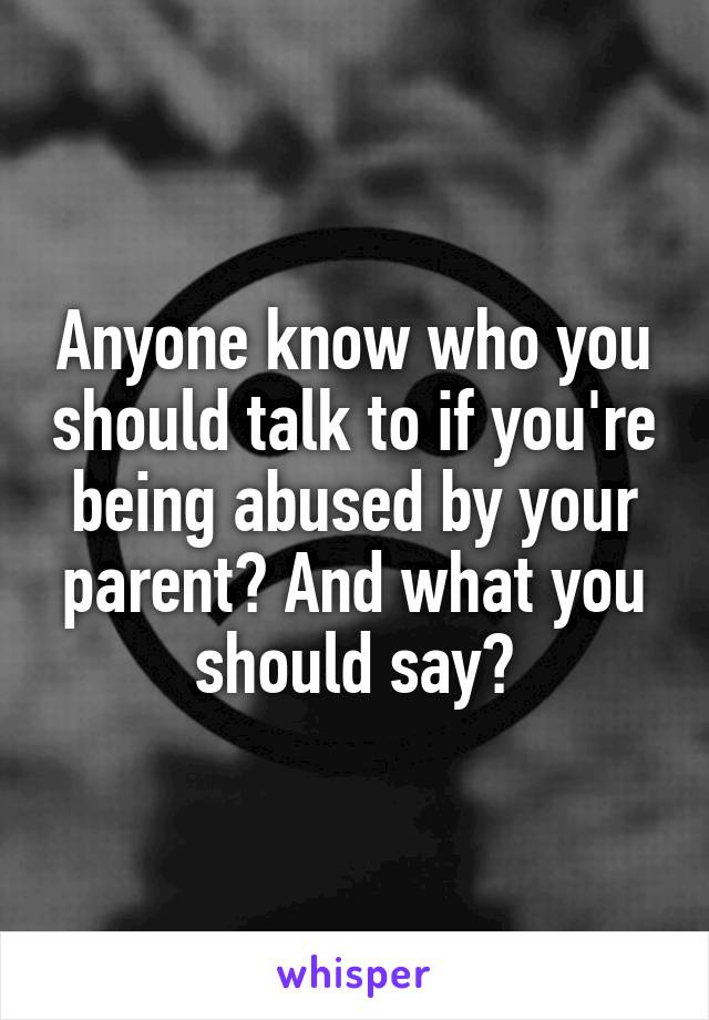 Anyone know who you should talk to if you're being abused by your parent? And what you should say?
