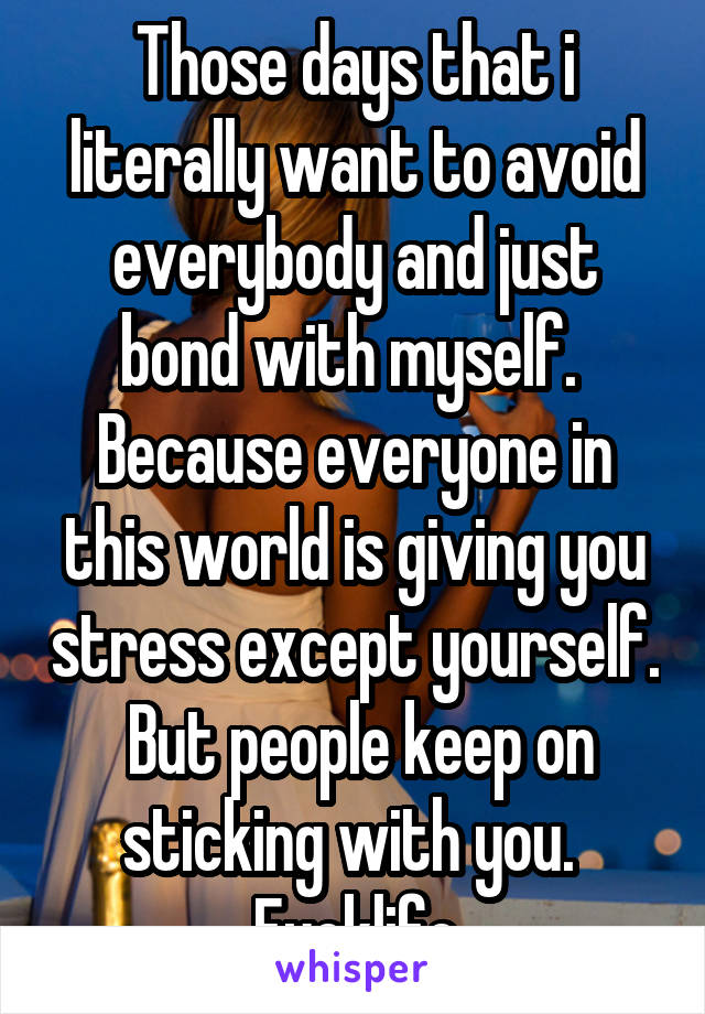 Those days that i literally want to avoid everybody and just bond with myself.  Because everyone in this world is giving you stress except yourself.  But people keep on sticking with you.  Fucklife