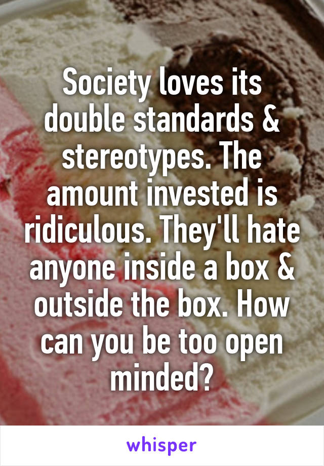 Society loves its double standards & stereotypes. The amount invested is ridiculous. They'll hate anyone inside a box & outside the box. How can you be too open minded?