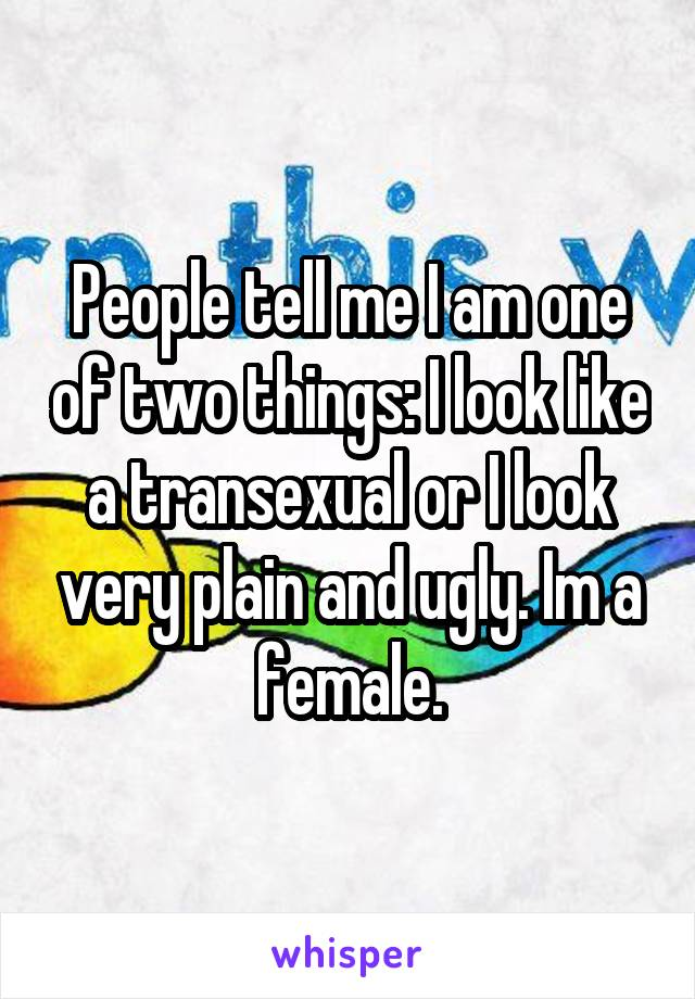 People tell me I am one of two things: I look like a transexual or I look very plain and ugly. Im a female.