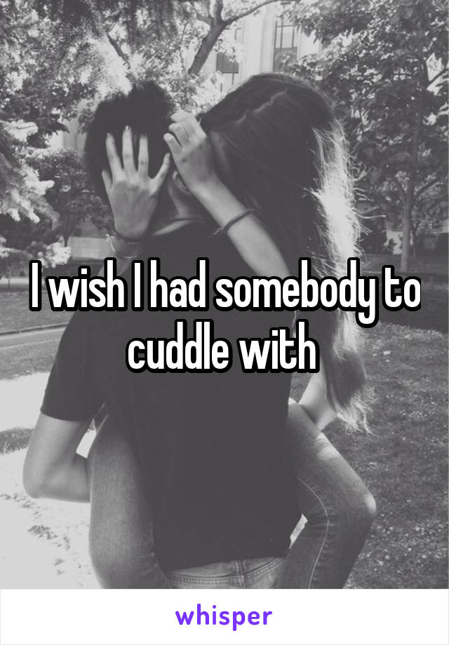 I wish I had somebody to cuddle with