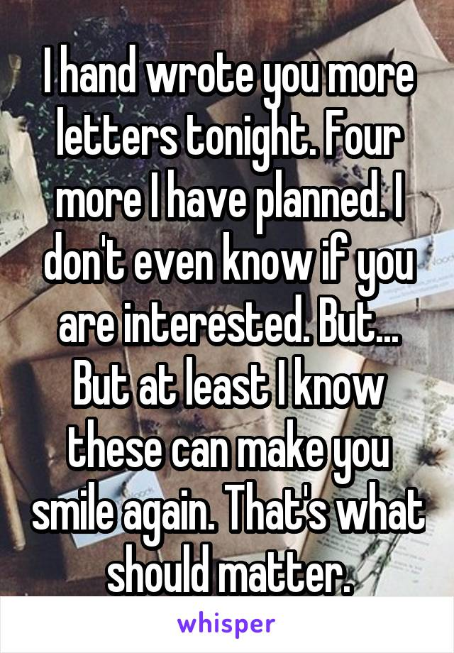I hand wrote you more letters tonight. Four more I have planned. I don't even know if you are interested. But... But at least I know these can make you smile again. That's what should matter.