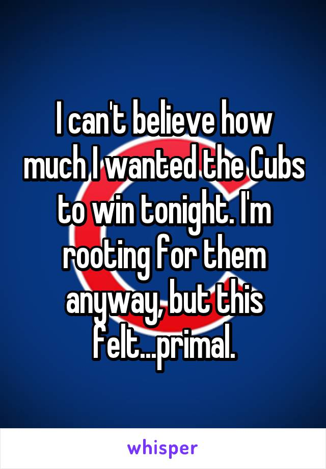I can't believe how much I wanted the Cubs to win tonight. I'm rooting for them anyway, but this felt...primal.