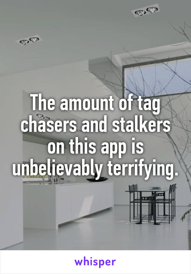 The amount of tag chasers and stalkers on this app is unbelievably terrifying.