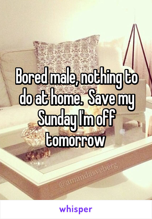 Bored male, nothing to do at home.  Save my Sunday I'm off tomorrow