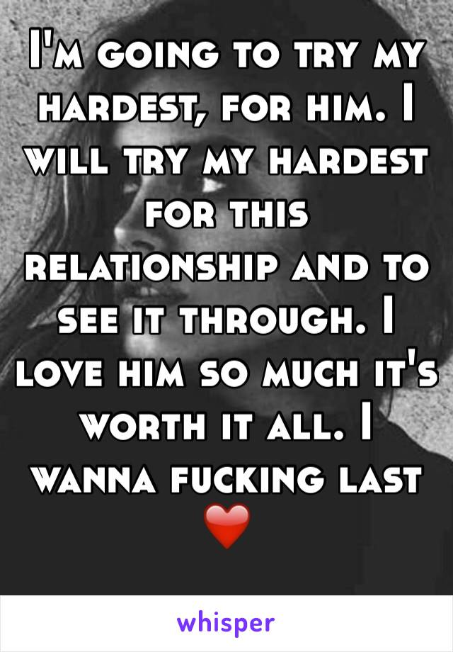 I'm going to try my hardest, for him. I will try my hardest for this relationship and to see it through. I love him so much it's worth it all. I wanna fucking last❤️