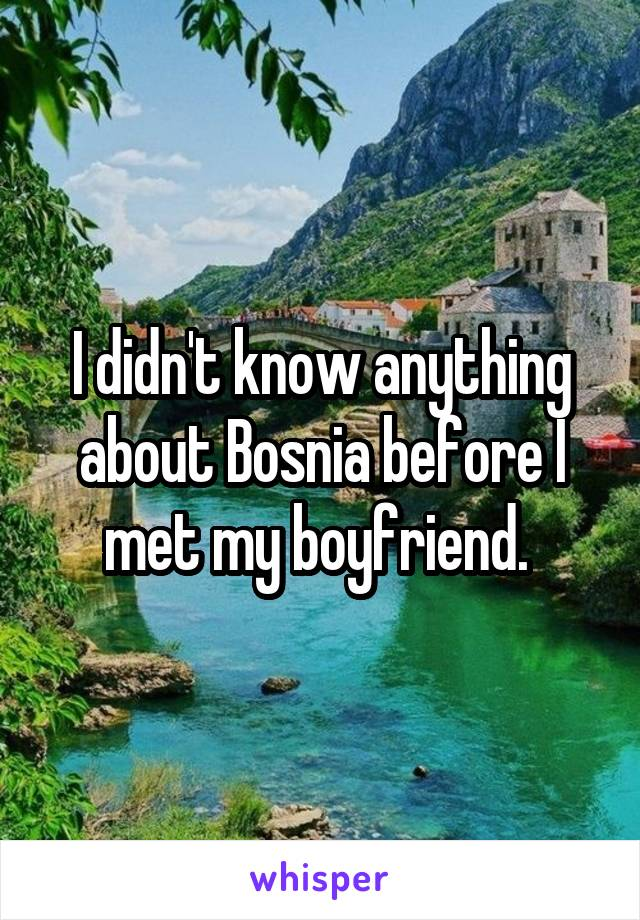 I didn't know anything about Bosnia before I met my boyfriend.