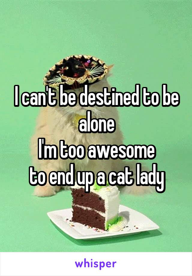 I can't be destined to be alone  I'm too awesome  to end up a cat lady