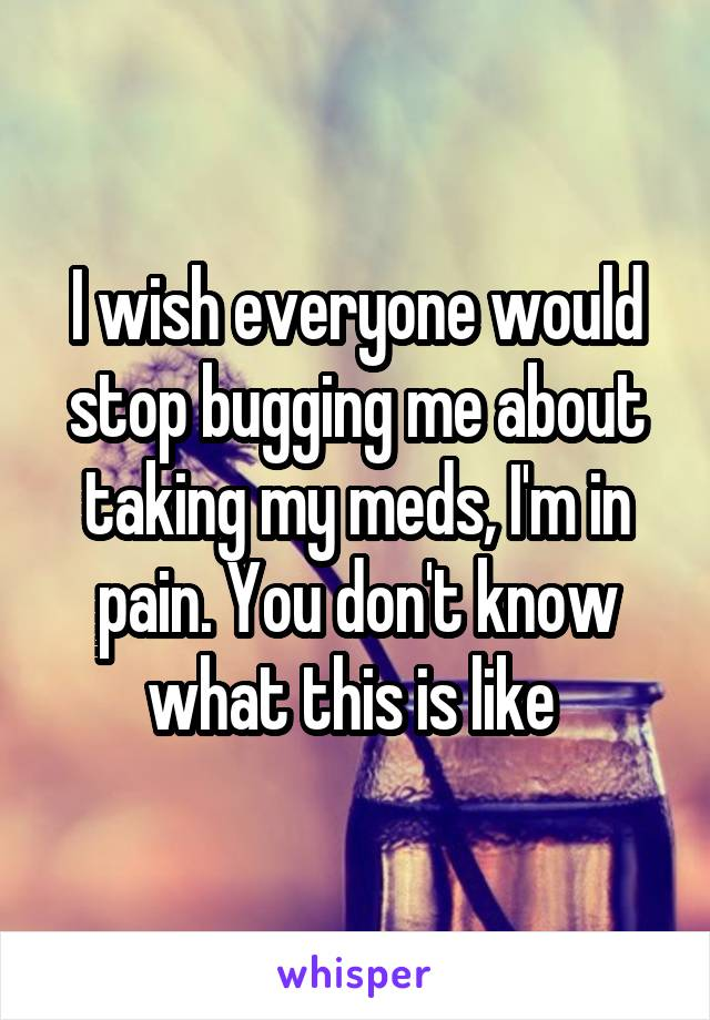 I wish everyone would stop bugging me about taking my meds, I'm in pain. You don't know what this is like