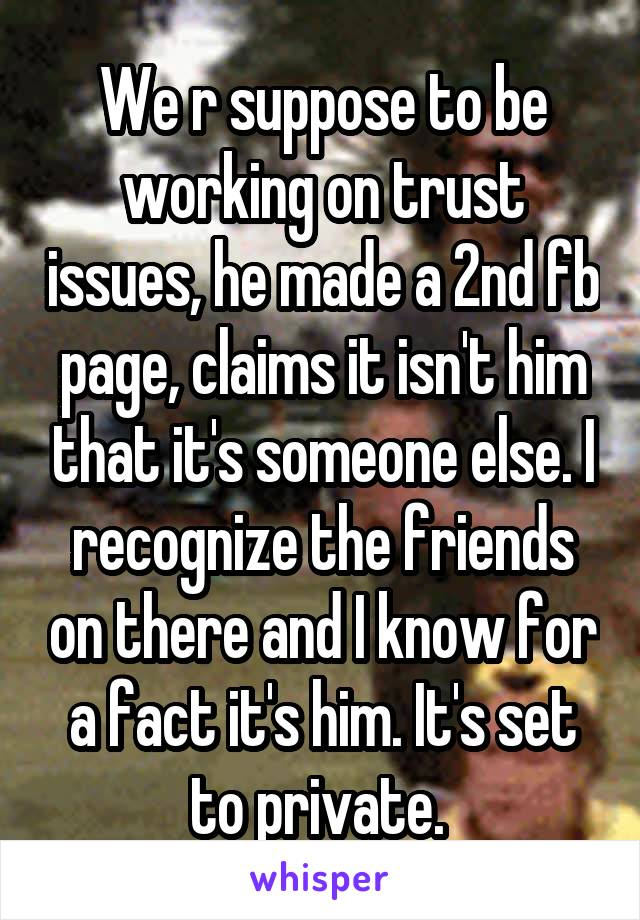 We r suppose to be working on trust issues, he made a 2nd fb page, claims it isn't him that it's someone else. I recognize the friends on there and I know for a fact it's him. It's set to private.
