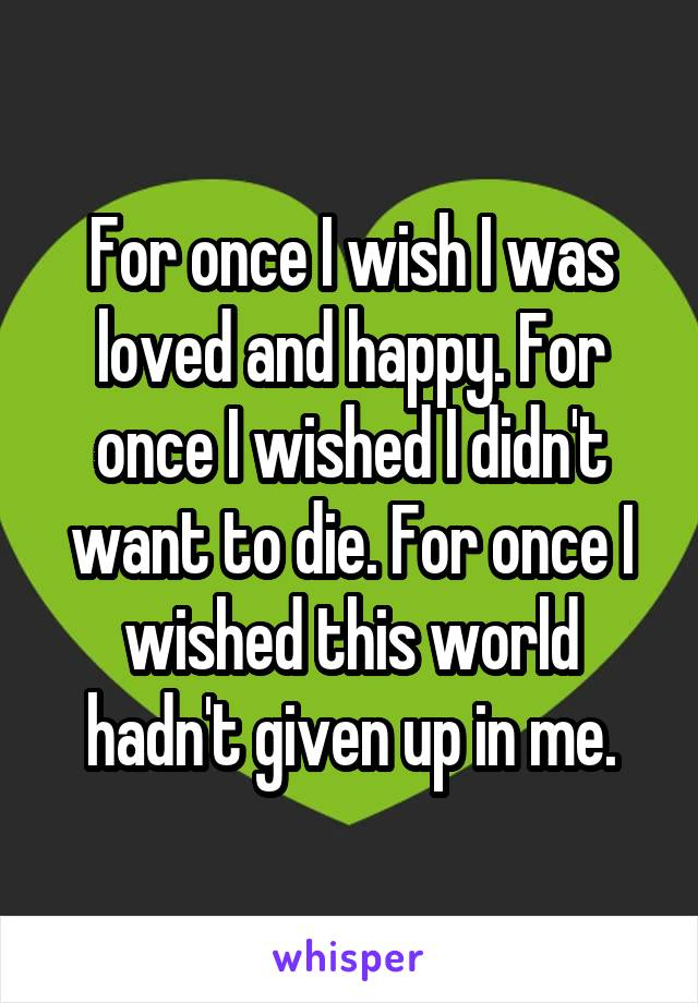 For once I wish I was loved and happy. For once I wished I didn't want to die. For once I wished this world hadn't given up in me.