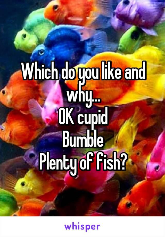 Which do you like and why... OK cupid Bumble Plenty of fish?