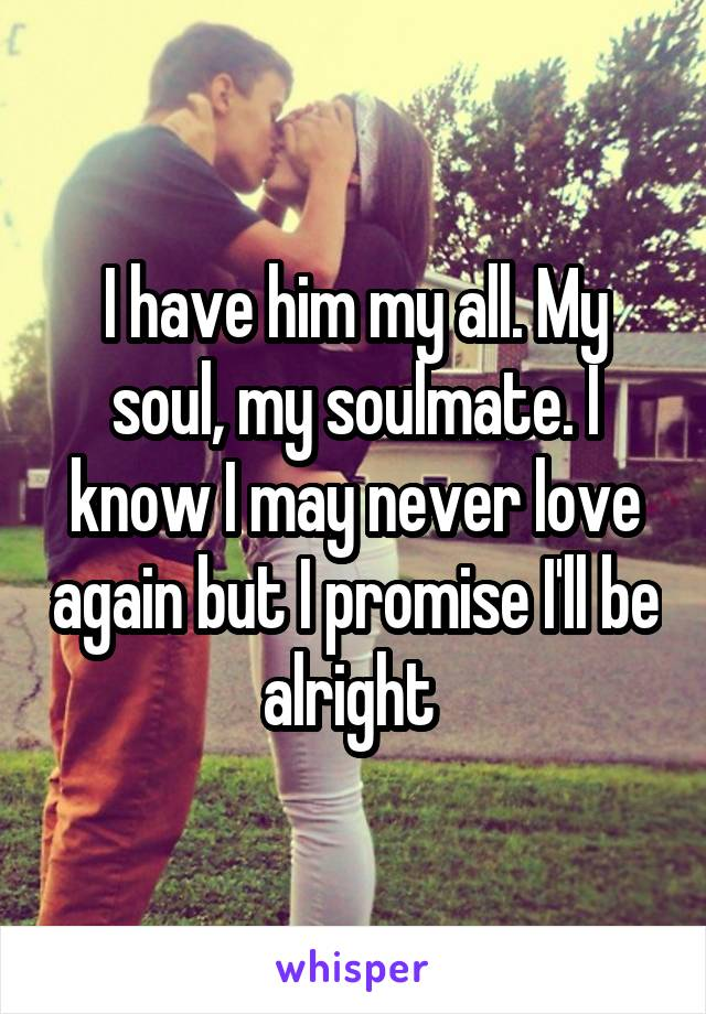 I have him my all. My soul, my soulmate. I know I may never love again but I promise I'll be alright