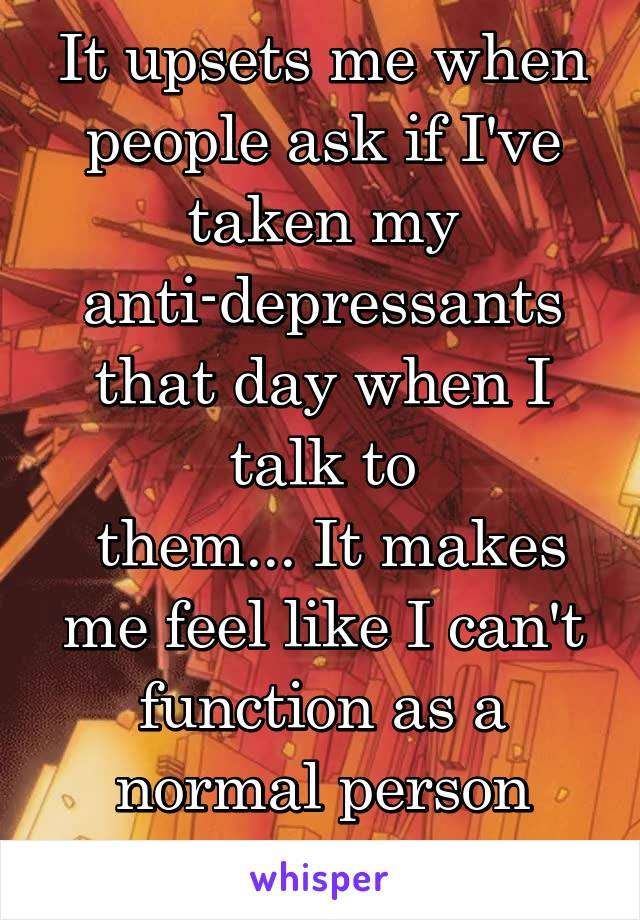 It upsets me when people ask if I've taken my anti-depressants that day when I talk to  them... It makes me feel like I can't function as a normal person without them :/