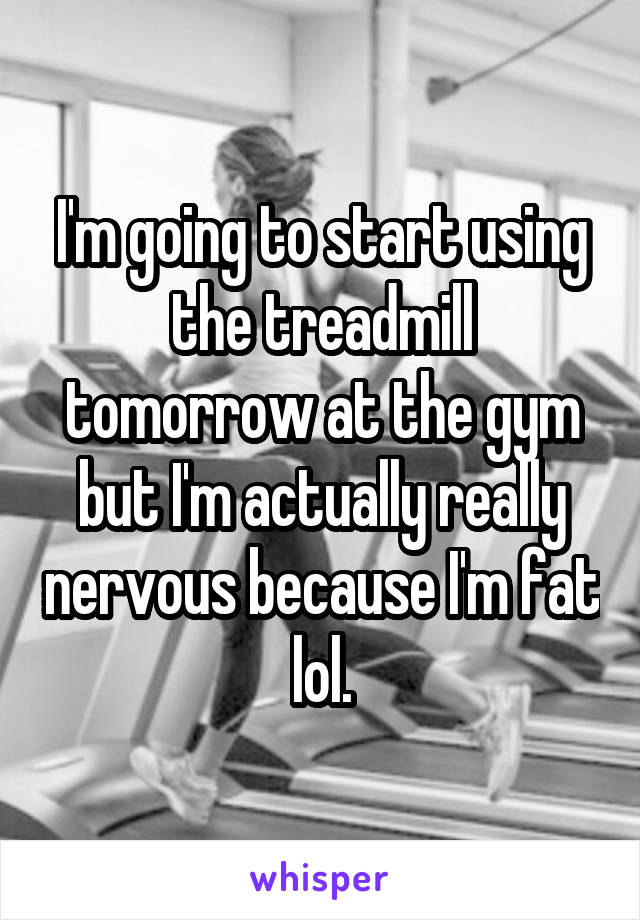 I'm going to start using the treadmill tomorrow at the gym but I'm actually really nervous because I'm fat lol.