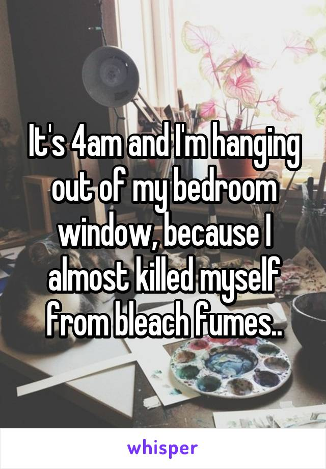 It's 4am and I'm hanging out of my bedroom window, because I almost killed myself from bleach fumes..