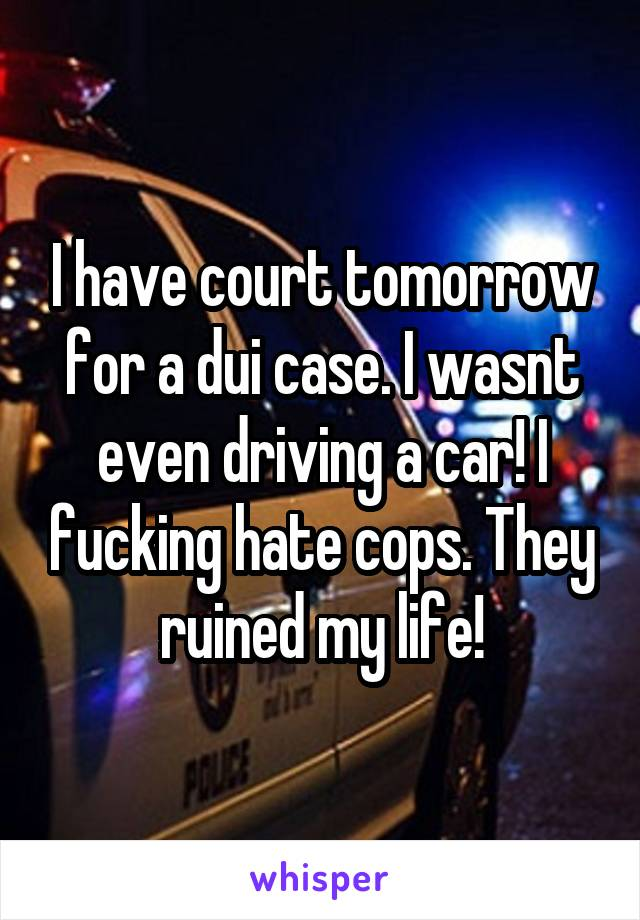 I have court tomorrow for a dui case. I wasnt even driving a car! I fucking hate cops. They ruined my life!