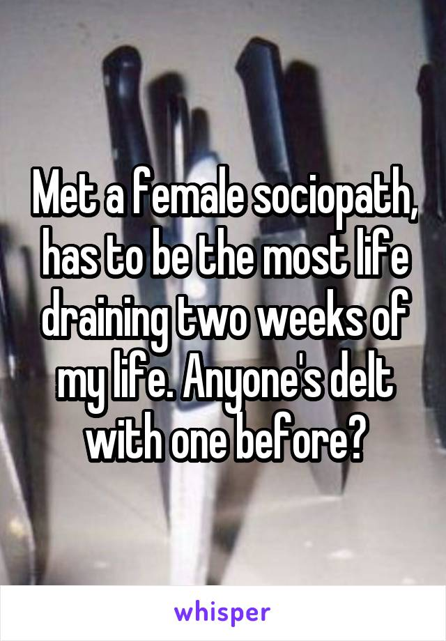 Met a female sociopath, has to be the most life draining two weeks of my life. Anyone's delt with one before?