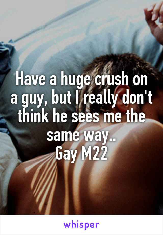 Have a huge crush on a guy, but I really don't think he sees me the same way.. Gay M22