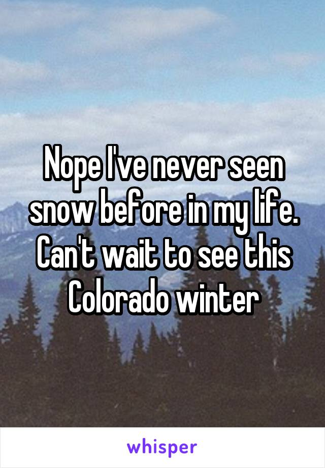 Nope I've never seen snow before in my life. Can't wait to see this Colorado winter
