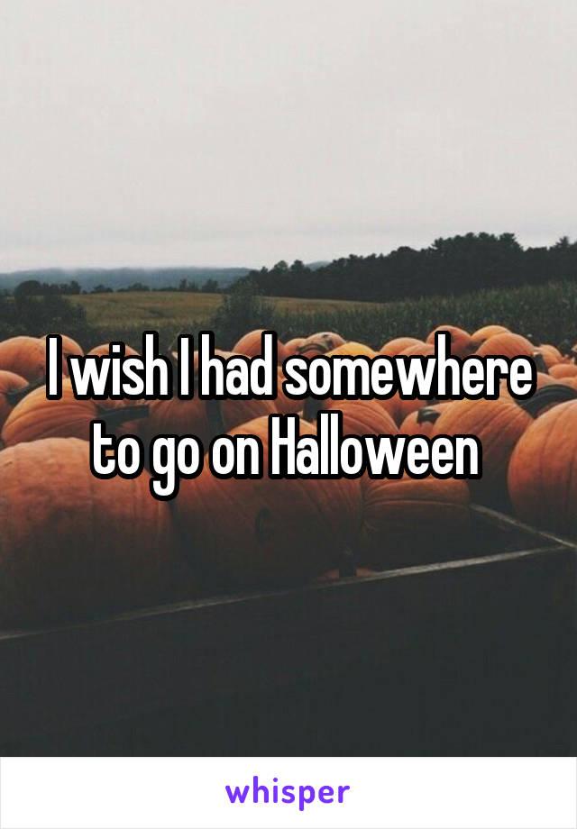 I wish I had somewhere to go on Halloween