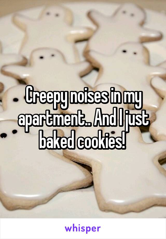 Creepy noises in my apartment.. And I just baked cookies!