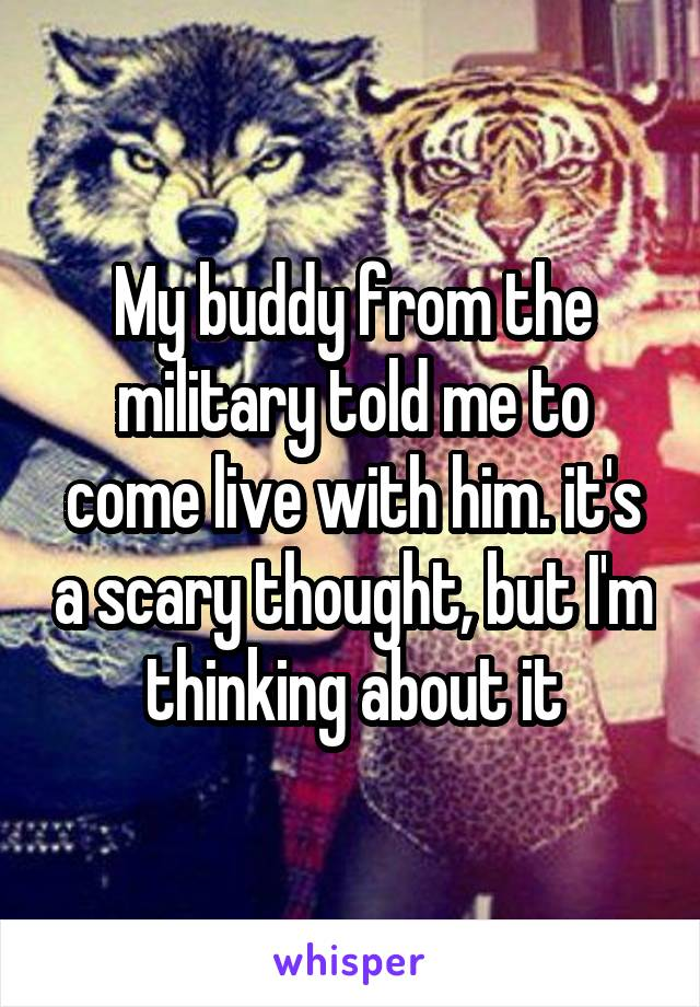 My buddy from the military told me to come live with him. it's a scary thought, but I'm thinking about it