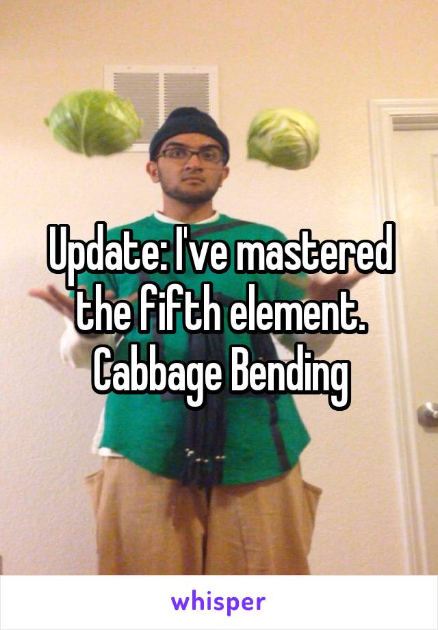 Update: I've mastered the fifth element. Cabbage Bending