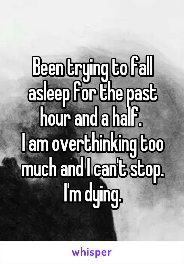 Been trying to fall asleep for the past hour and a half.  I am overthinking too much and I can't stop. I'm dying.