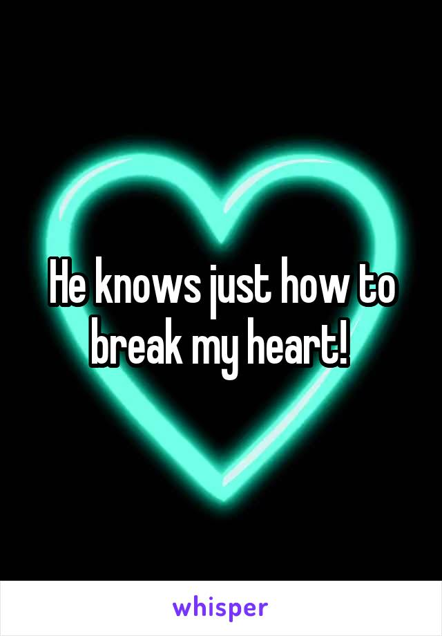 He knows just how to break my heart!