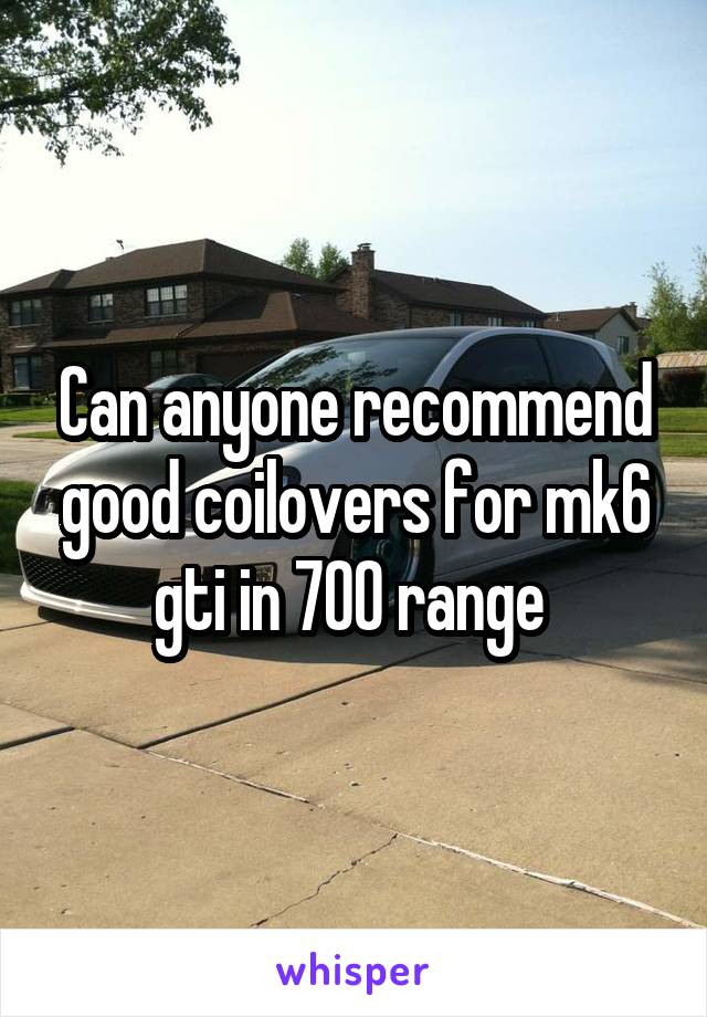 Can anyone recommend good coilovers for mk6 gti in 700 range