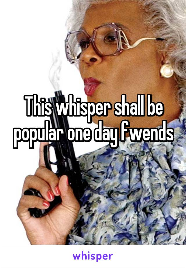 This whisper shall be popular one day fwends